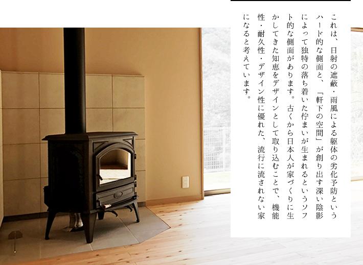 これは、日射の遮蔽・雨風による躯体の劣化予防というハード的な側面と、「軒下の空間」が創り出す深い陰影によって独特の落ち着いた佇まいが生まれるというソフト的な側面があります。古くから日本人が家づくりに生かしてきた知恵をデザインとして取り込むことで、機能性・耐久性・デザイン性に優れた、流行に流されない家になると考えています。